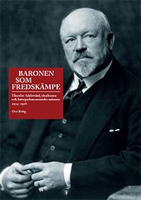 Baronen som fredskämpe : Theodor Adelswärd, idealismen och Interparlamentariska unionen 1914–1928 av Ove Bring