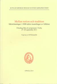 Mellan nation och tradition : idéströmningar i 1800-talets insamlingar av folklore : föredrag från ett symposium i Visby 27-28 september 2011 av Ulf Palmenfelt